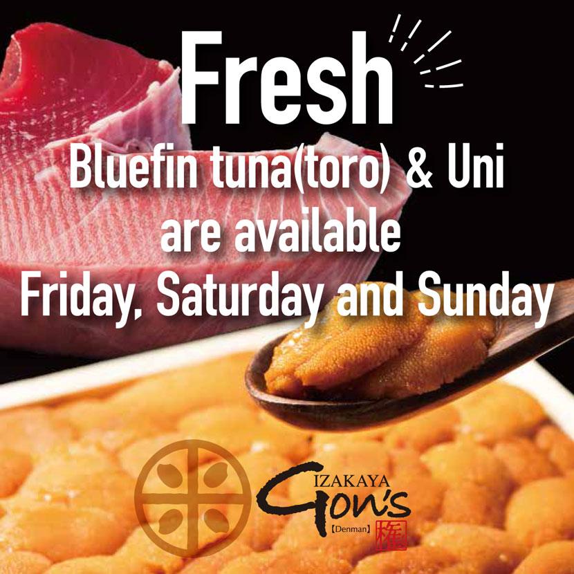 Fresh Bluefin tuna(toro) & Uni are available Friday,Sarturday and Sunday